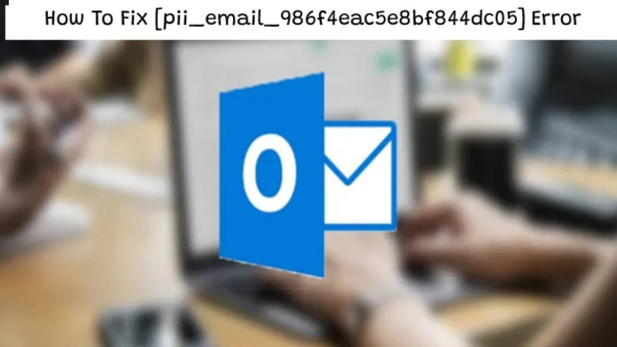 How To Fix [pii_email_986f4eac5e8bf844dc05] Error