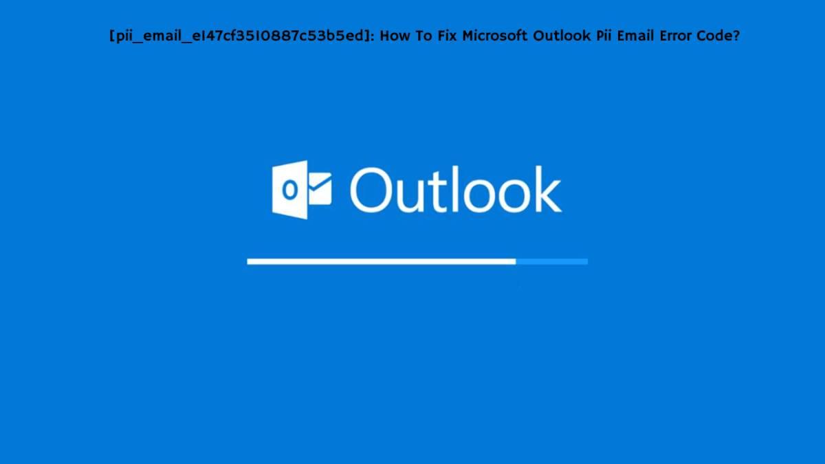 [pii_email_e147cf3510887c53b5ed]: How To Fix Microsoft Outlook Pii Email Error Code?